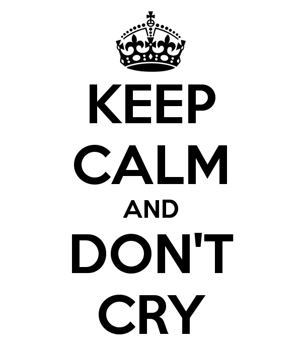 Keep calm and don´t cry!
